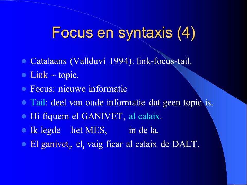 Focus en syntaxis (4) Catalaans (Vallduví 1994): link-focus-tail. Link ~ topic. Focus: nieuwe informatie Tail: deel van oude informatie dat geen topic