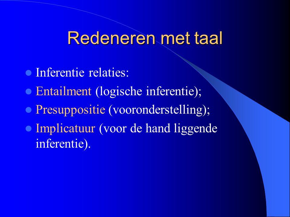 Redeneren met taal Inferentie relaties: Entailment (logische inferentie); Presuppositie (vooronderstelling); Implicatuur (voor de hand liggende infere