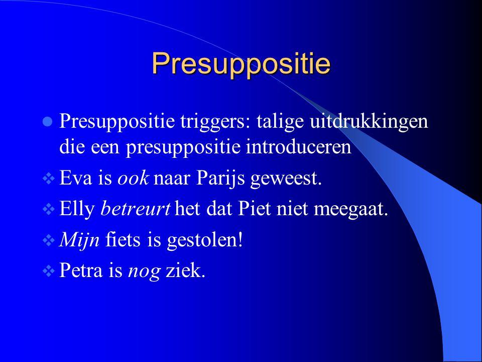 Presuppositie Presuppositie triggers: talige uitdrukkingen die een presuppositie introduceren  Eva is ook naar Parijs geweest.  Elly betreurt het da