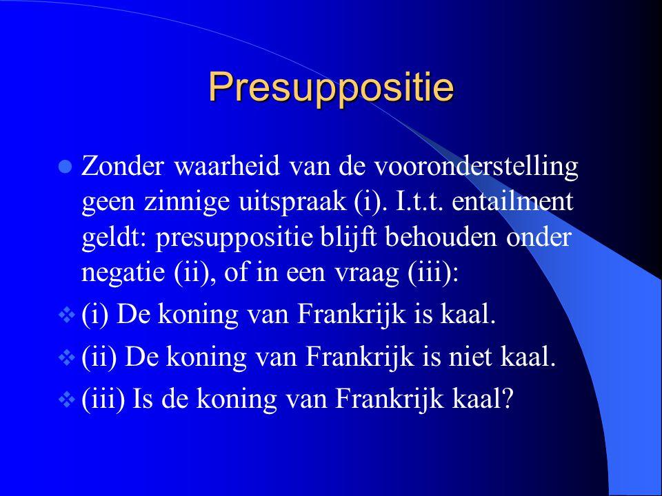 Presuppositie Zonder waarheid van de vooronderstelling geen zinnige uitspraak (i). I.t.t. entailment geldt: presuppositie blijft behouden onder negati