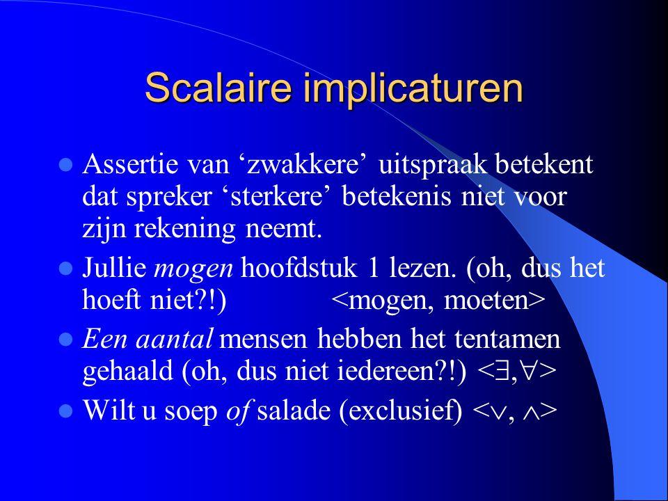 Scalaire implicaturen Assertie van 'zwakkere' uitspraak betekent dat spreker 'sterkere' betekenis niet voor zijn rekening neemt. Jullie mogen hoofdstu