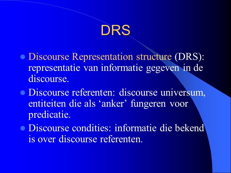 DRS Discourse Representation structure (DRS): representatie van informatie gegeven in de discourse. Discourse referenten: discourse universum, entitei