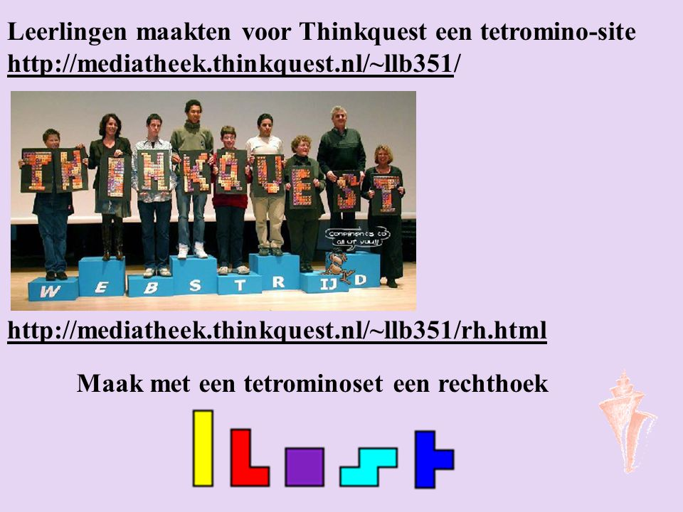 Maak met een tetrominoset een rechthoek Leerlingen maakten voor Thinkquest een tetromino-site http://mediatheek.thinkquest.nl/~llb351/ http://mediatheek.thinkquest.nl/~llb351 http://mediatheek.thinkquest.nl/~llb351/rh.html