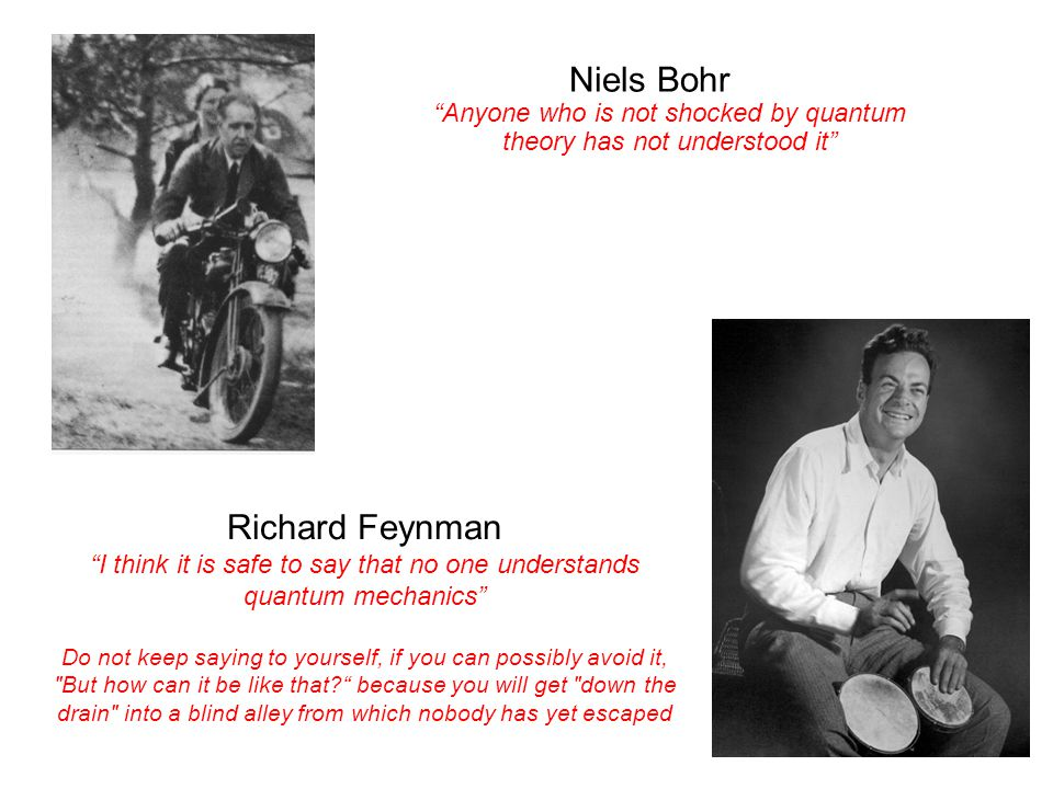 """Niels Bohr """"Anyone who is not shocked by quantum theory has not understood it"""" Richard Feynman """"I think it is safe to say that no one understands quan"""