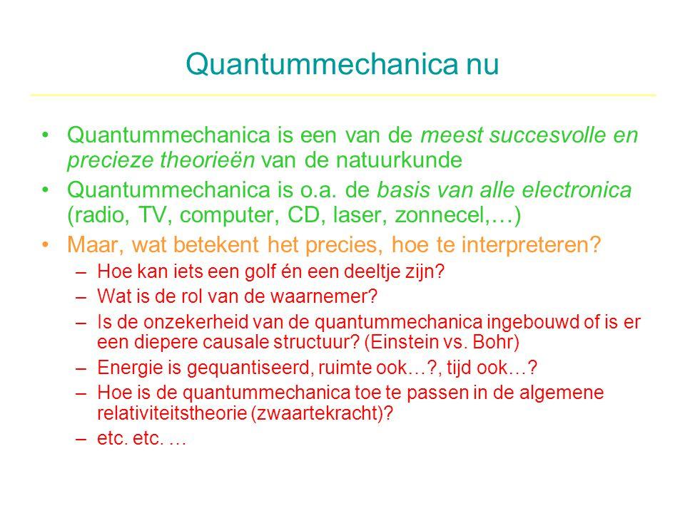 Quantummechanica nu Quantummechanica is een van de meest succesvolle en precieze theorieën van de natuurkunde Quantummechanica is o.a. de basis van al