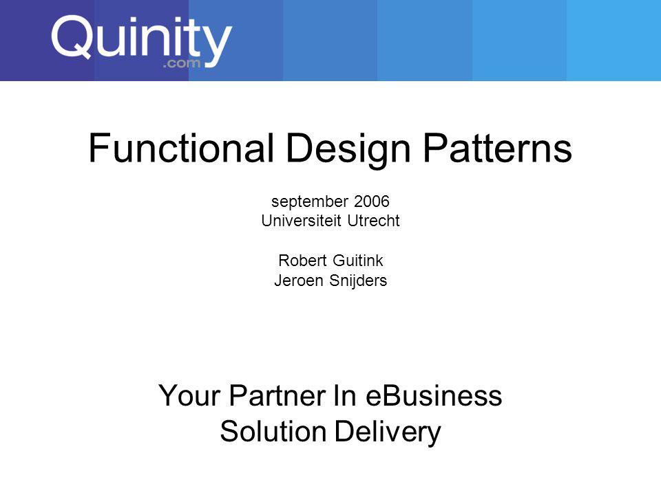 Functional Design Patterns september 2006 Universiteit Utrecht Robert Guitink Jeroen Snijders Your Partner In eBusiness Solution Delivery