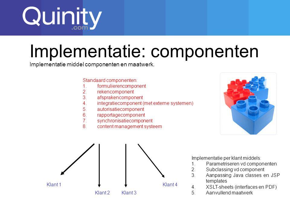 Implementatie: componenten Klant 1 Standaard componenten: 1.formulierencomponent 2.rekencomponent 3.afsprakencomponent 4.integratiecomponent (met externe systemen) 5.autorisatiecomponent 6.rapportagecomponent 7.synchronisatiecomponent 8.content management systeem Implementatie middel componenten en maatwerk.