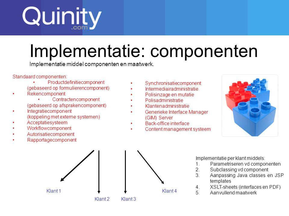 Implementatie: componenten Klant 1 Standaard componenten: Productdefinitiecomponent (gebaseerd op formulierencomponent) Rekencomponent Contractencomponent (gebaseerd op afsprakencomponent) Integratiecomponent (koppeling met externe systemen) Acceptatiesysteem Workflowcomponent Autorisatiecomponent Rapportagecomponent Implementatie middel componenten en maatwerk.