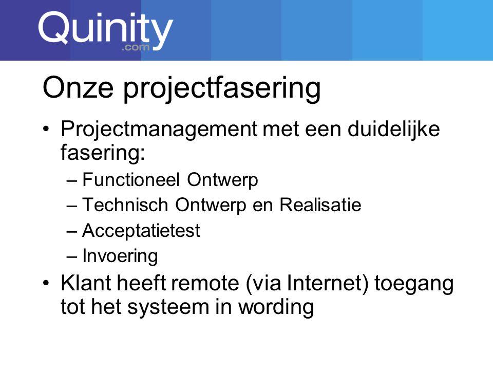 Onze projectfasering Projectmanagement met een duidelijke fasering: –Functioneel Ontwerp –Technisch Ontwerp en Realisatie –Acceptatietest –Invoering Klant heeft remote (via Internet) toegang tot het systeem in wording