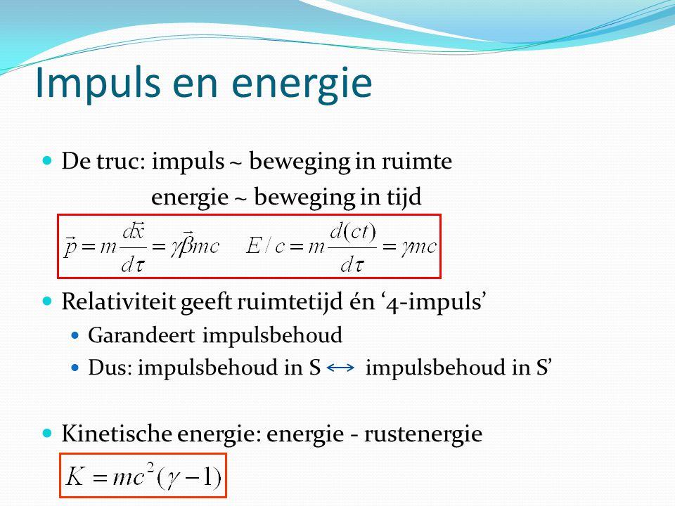 Impuls en energie De truc: impuls ~ beweging in ruimte  energie ~ beweging in tijd Relativiteit geeft ruimtetijd én '4-impuls' Garandeert impulsbehoud Dus: impulsbehoud in S impulsbehoud in S' Kinetische energie: energie - rustenergie