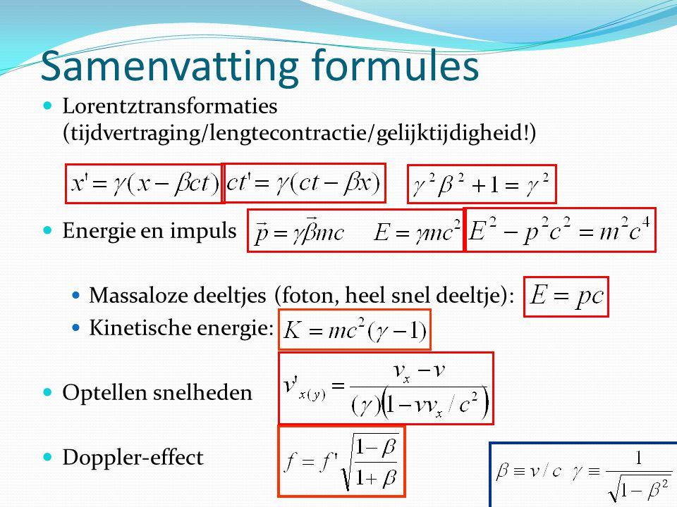 Samenvatting formules Lorentztransformaties (tijdvertraging/lengtecontractie/gelijktijdigheid!) Energie en impuls Massaloze deeltjes (foton, heel snel deeltje): Kinetische energie: Optellen snelheden Doppler-effect
