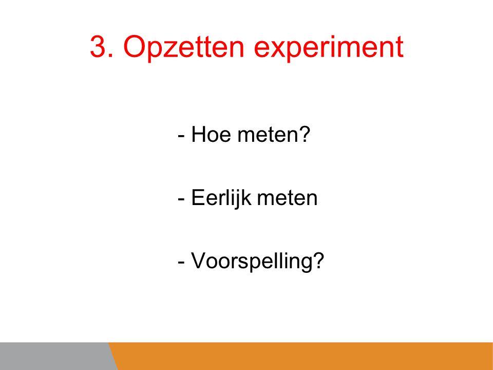 3. Opzetten experiment - Hoe meten? - Eerlijk meten - Voorspelling?