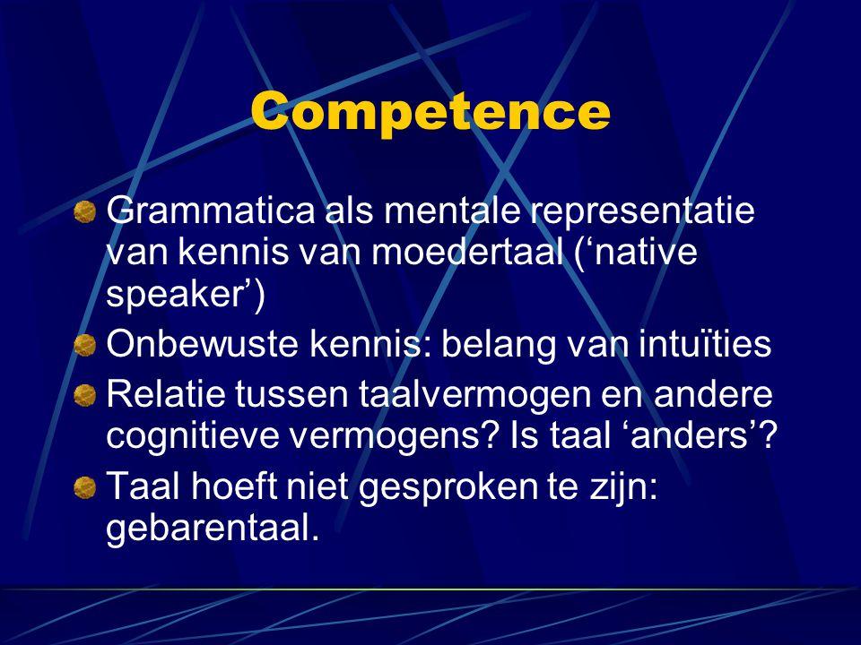 Competence Grammatica als mentale representatie van kennis van moedertaal ('native speaker') Onbewuste kennis: belang van intuïties Relatie tussen taalvermogen en andere cognitieve vermogens.