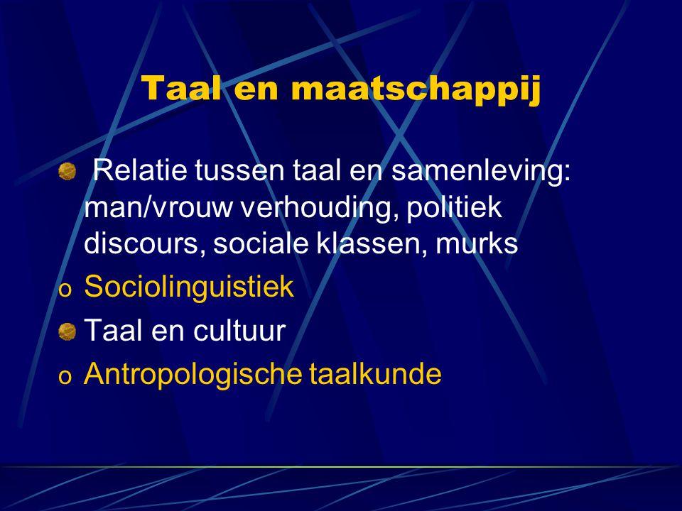 Taal en maatschappij Relatie tussen taal en samenleving: man/vrouw verhouding, politiek discours, sociale klassen, murks o Sociolinguistiek Taal en cultuur o Antropologische taalkunde