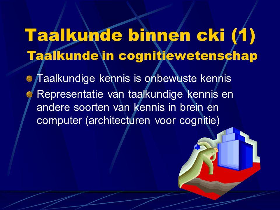 Taalkunde binnen cki (1) Taalkundige kennis is onbewuste kennis Representatie van taalkundige kennis en andere soorten van kennis in brein en computer (architecturen voor cognitie) Taalkunde in cognitiewetenschap