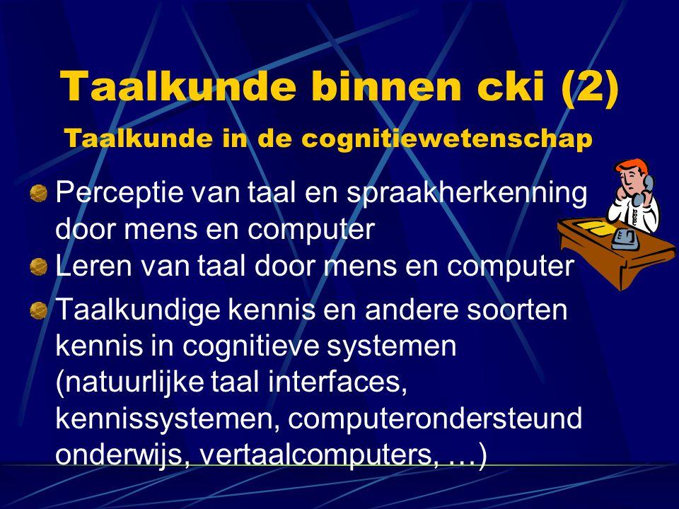 Taalkunde binnen cki (2) Leren van taal door mens en computer Taalkundige kennis en andere soorten kennis in cognitieve systemen (natuurlijke taal interfaces, kennissystemen, computerondersteund onderwijs, vertaalcomputers, …) Perceptie van taal en spraakherkenning door mens en computer Taalkunde in de cognitiewetenschap