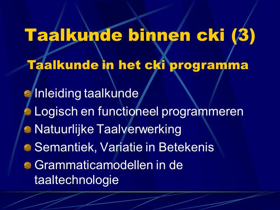 Taalkunde binnen cki (3) Inleiding taalkunde Logisch en functioneel programmeren Natuurlijke Taalverwerking Semantiek, Variatie in Betekenis Grammaticamodellen in de taaltechnologie Taalkunde in het cki programma