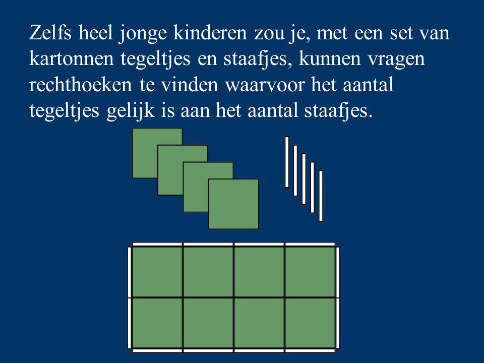 Zelfs heel jonge kinderen zou je, met een set van kartonnen tegeltjes en staafjes, kunnen vragen rechthoeken te vinden waarvoor het aantal tegeltjes gelijk is aan het aantal staafjes.