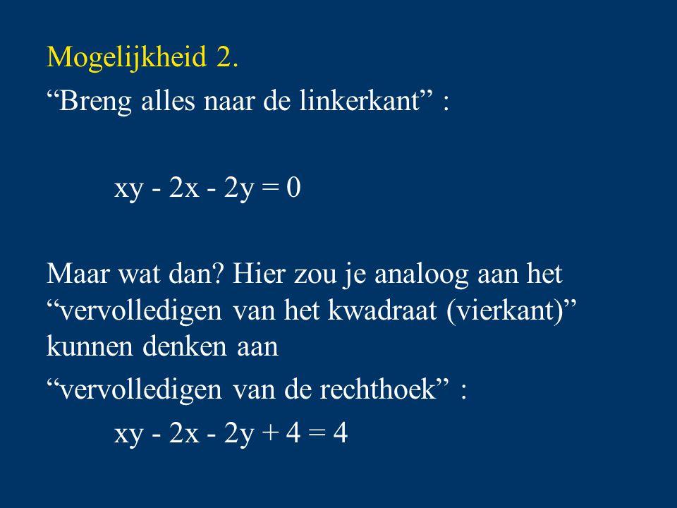 """Mogelijkheid 2. """"Breng alles naar de linkerkant"""" : xy - 2x - 2y = 0 Maar wat dan? Hier zou je analoog aan het """"vervolledigen van het kwadraat (vierkan"""