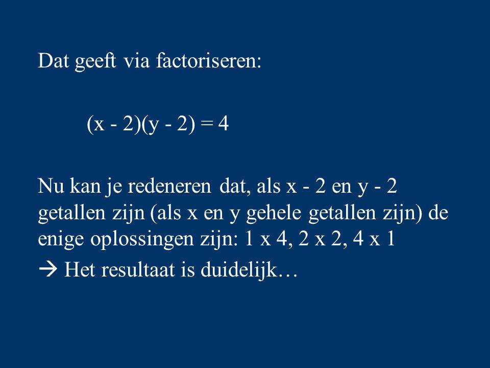 Dat geeft via factoriseren: (x - 2)(y - 2) = 4 Nu kan je redeneren dat, als x - 2 en y - 2 getallen zijn (als x en y gehele getallen zijn) de enige oplossingen zijn: 1 x 4, 2 x 2, 4 x 1  Het resultaat is duidelijk…