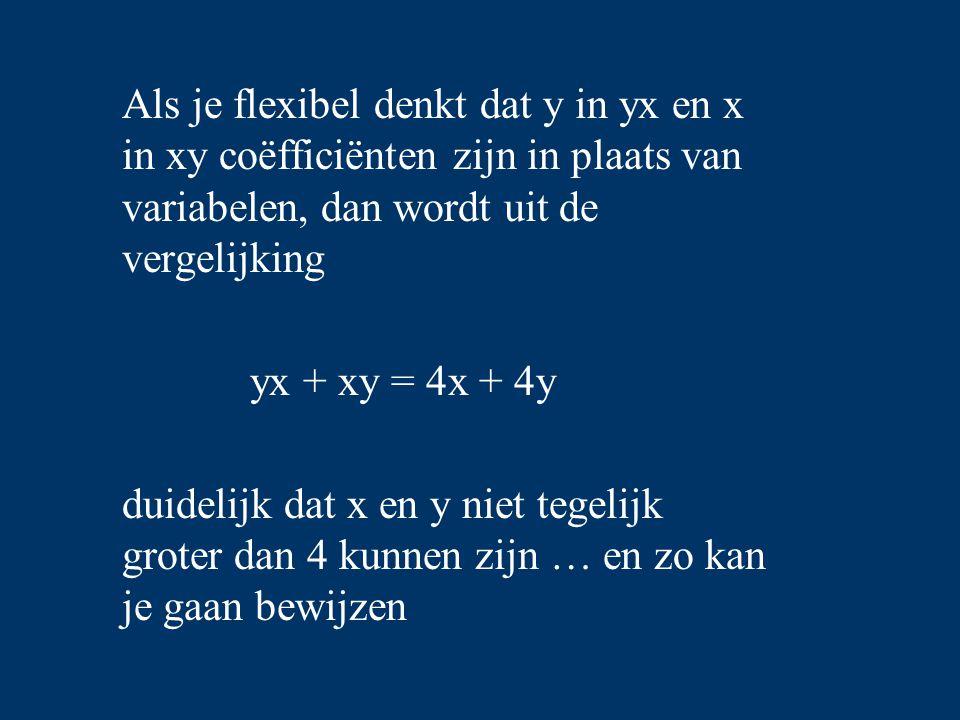 Als je flexibel denkt dat y in yx en x in xy coëfficiënten zijn in plaats van variabelen, dan wordt uit de vergelijking yx + xy = 4x + 4y duidelijk da