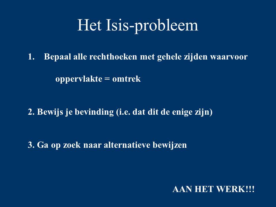 Het Isis-probleem 1. Bepaal alle rechthoeken met gehele zijden waarvoor oppervlakte = omtrek 2. Bewijs je bevinding (i.e. dat dit de enige zijn) 3. Ga