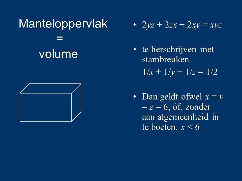 2yz + 2zx + 2xy = xyz te herschrijven met stambreuken 1/x + 1/y + 1/z = 1/2 Dan geldt ofwel x = y = z = 6, óf, zonder aan algemeenheid in te boeten, x < 6 Manteloppervlak = volume