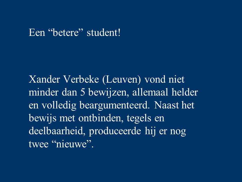 """Een """"betere"""" student! Xander Verbeke (Leuven) vond niet minder dan 5 bewijzen, allemaal helder en volledig beargumenteerd. Naast het bewijs met ontbin"""