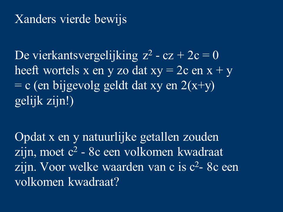 Xanders vierde bewijs De vierkantsvergelijking z 2 - cz + 2c = 0 heeft wortels x en y zo dat xy = 2c en x + y = c (en bijgevolg geldt dat xy en 2(x+y) gelijk zijn!) Opdat x en y natuurlijke getallen zouden zijn, moet c 2 - 8c een volkomen kwadraat zijn.