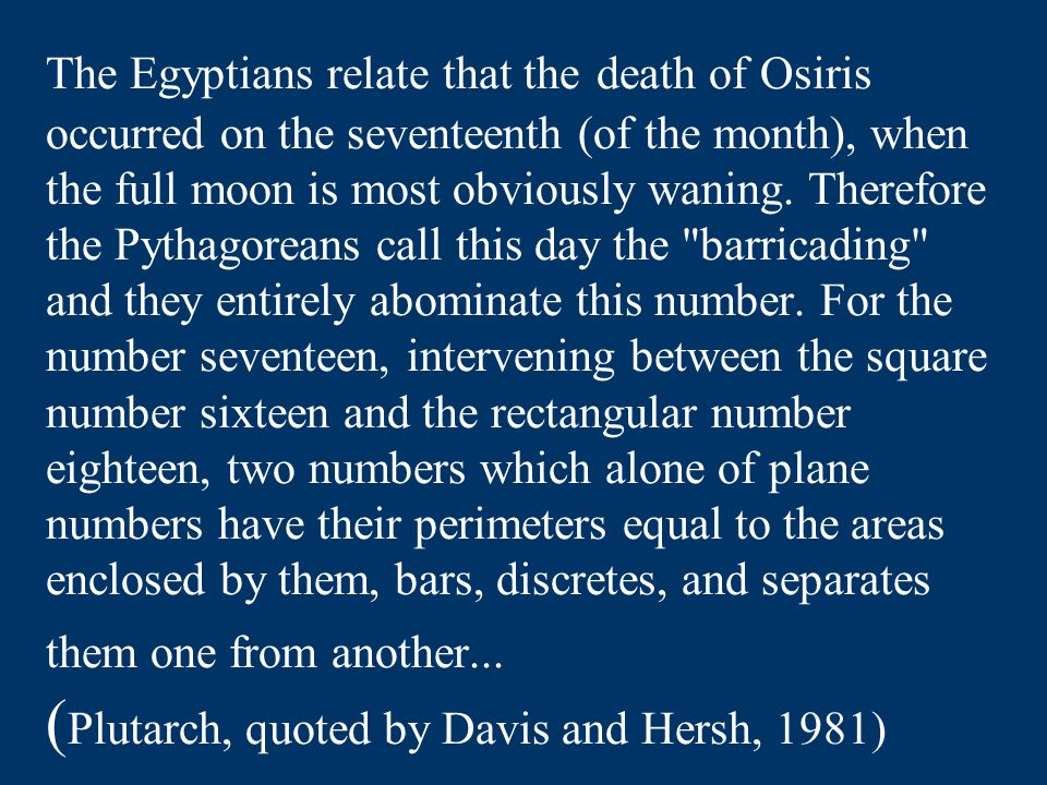 The Egyptians relate that the death of Osiris occurred on the seventeenth (of the month), when the full moon is most obviously waning. Therefore the P