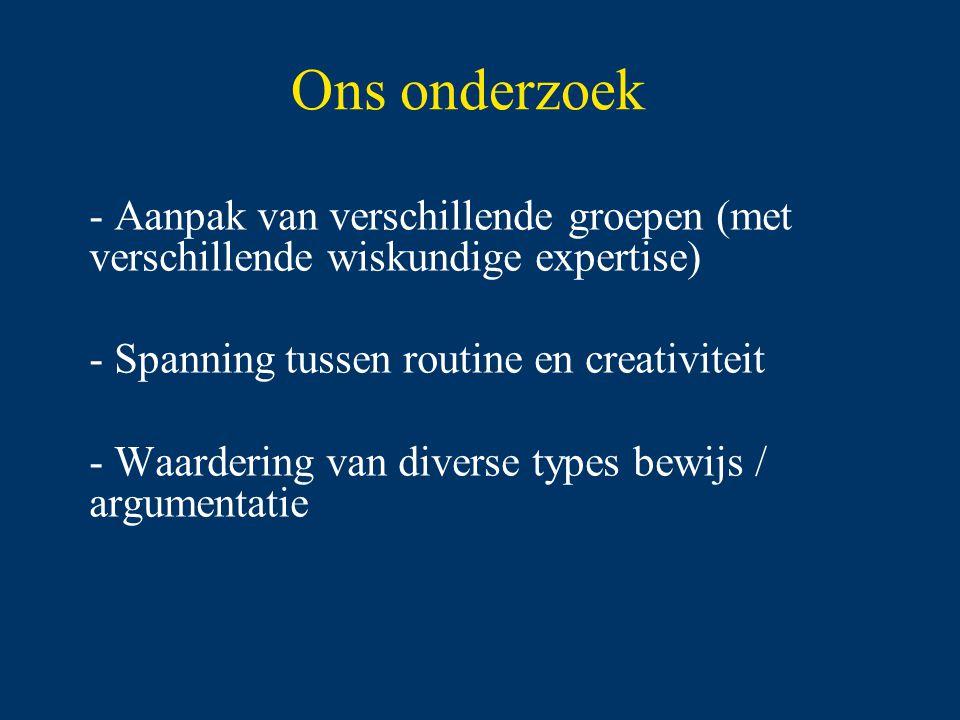Ons onderzoek - Aanpak van verschillende groepen (met verschillende wiskundige expertise) - Spanning tussen routine en creativiteit - Waardering van diverse types bewijs / argumentatie
