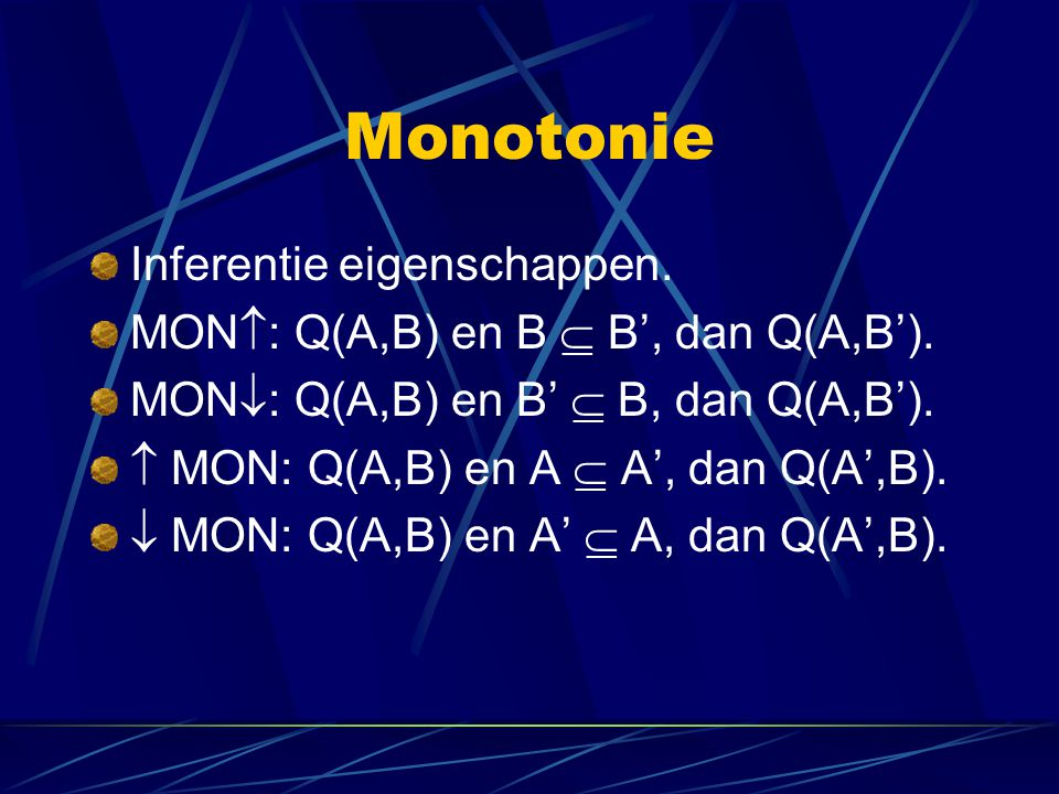 Monotonie Inferentie eigenschappen.MON  : Q(A,B) en B  B', dan Q(A,B').