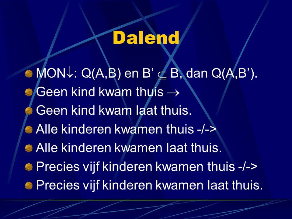 Dalend MON  : Q(A,B) en B'  B, dan Q(A,B').Geen kind kwam thuis  Geen kind kwam laat thuis.