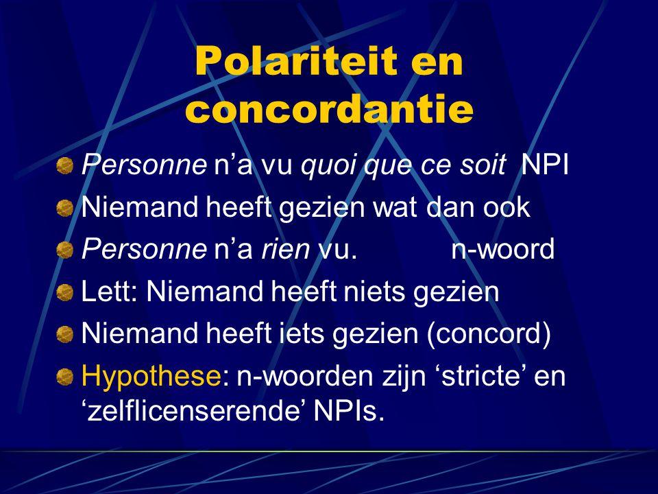 Polariteit en concordantie Personne n'a vu quoi que ce soit NPI Niemand heeft gezien wat dan ook Personne n'a rien vu.n-woord Lett: Niemand heeft niets gezien Niemand heeft iets gezien (concord) Hypothese: n-woorden zijn 'stricte' en 'zelflicenserende' NPIs.