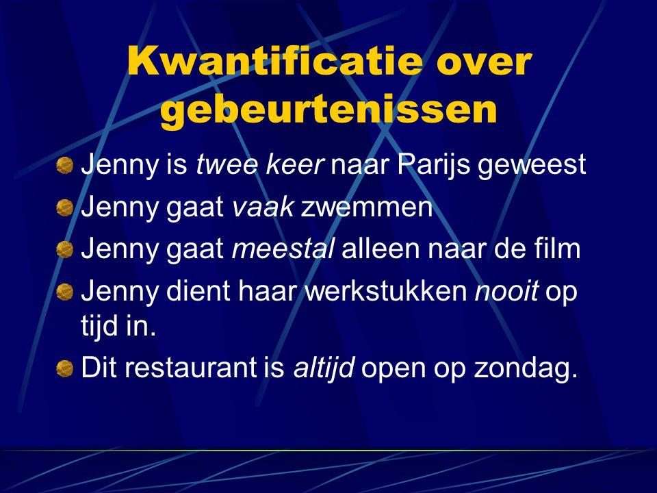 Kwantificatie over gebeurtenissen Jenny is twee keer naar Parijs geweest Jenny gaat vaak zwemmen Jenny gaat meestal alleen naar de film Jenny dient haar werkstukken nooit op tijd in.
