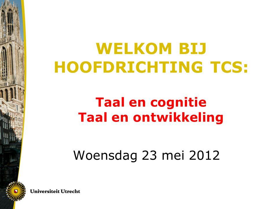 WELKOM BIJ HOOFDRICHTING TCS: Taal en cognitie Taal en ontwikkeling Woensdag 23 mei 2012