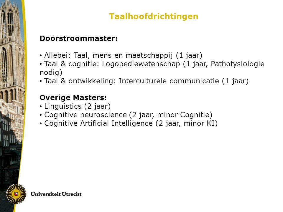 Taalhoofdrichtingen Doorstroommaster: Allebei: Taal, mens en maatschappij (1 jaar) Taal & cognitie: Logopediewetenschap (1 jaar, Pathofysiologie nodig) Taal & ontwikkeling: Interculturele communicatie (1 jaar) Overige Masters: Linguistics (2 jaar) Cognitive neuroscience (2 jaar, minor Cognitie) Cognitive Artificial Intelligence (2 jaar, minor KI)