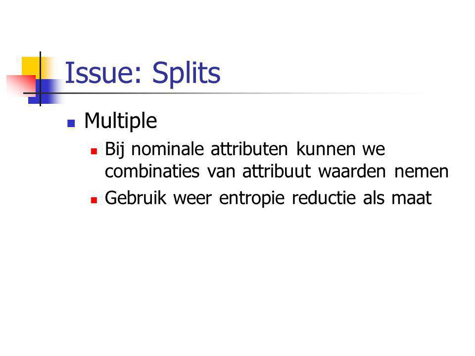 Issue: Splits Multiple Bij nominale attributen kunnen we combinaties van attribuut waarden nemen Gebruik weer entropie reductie als maat