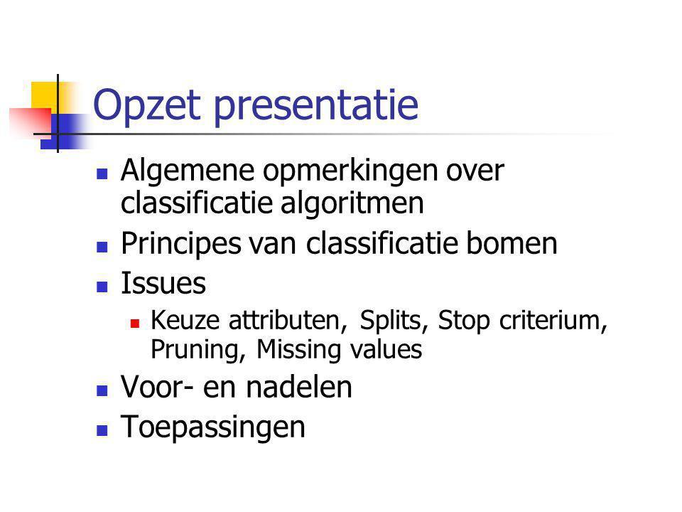 Opzet presentatie Algemene opmerkingen over classificatie algoritmen Principes van classificatie bomen Issues Keuze attributen, Splits, Stop criterium