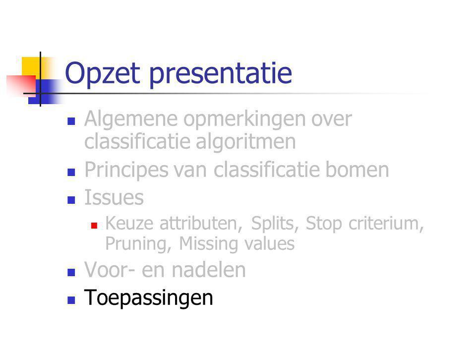 Opzet presentatie Algemene opmerkingen over classificatie algoritmen Principes van classificatie bomen Issues Keuze attributen, Splits, Stop criterium, Pruning, Missing values Voor- en nadelen Toepassingen