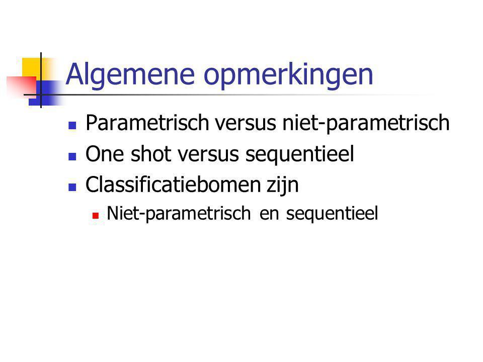 Algemene opmerkingen Parametrisch versus niet-parametrisch One shot versus sequentieel Classificatiebomen zijn Niet-parametrisch en sequentieel