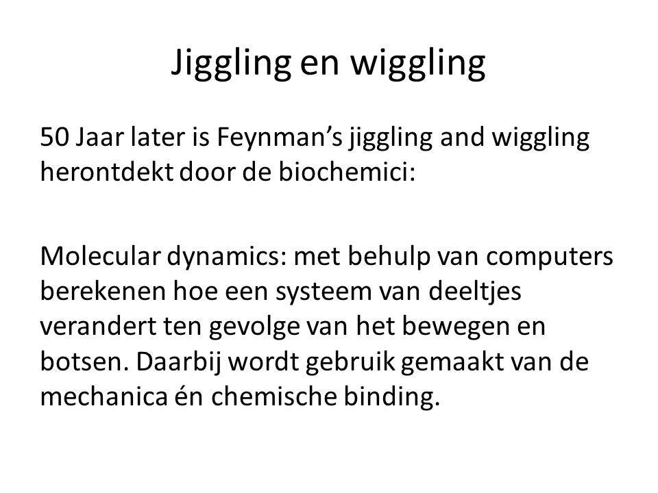 Jiggling en wiggling 50 Jaar later is Feynman's jiggling and wiggling herontdekt door de biochemici: Molecular dynamics: met behulp van computers bere