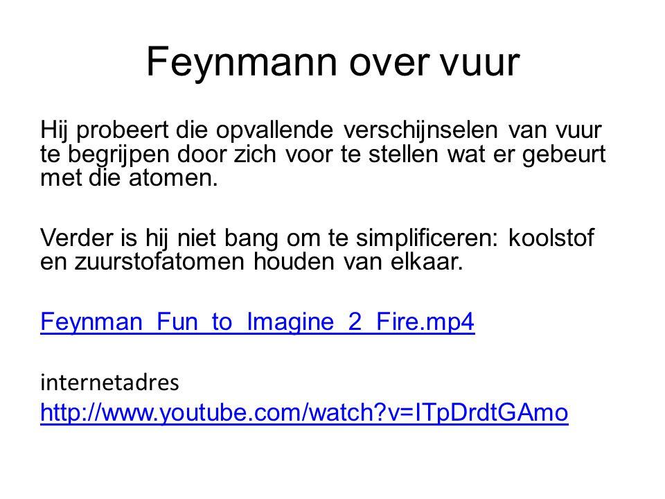Feynmann over vuur Hij probeert die opvallende verschijnselen van vuur te begrijpen door zich voor te stellen wat er gebeurt met die atomen.