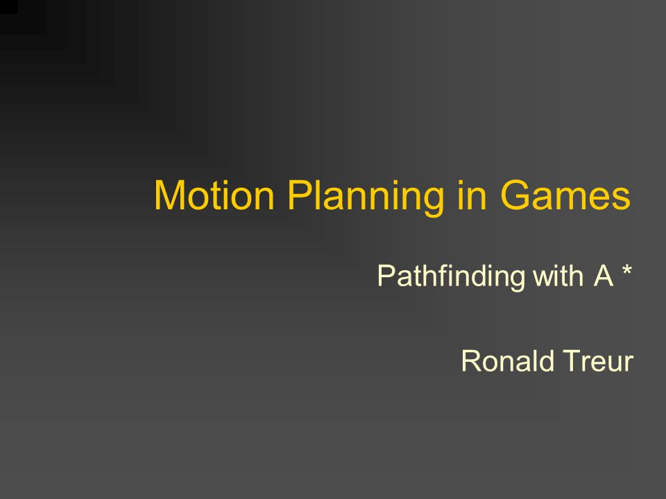 Motion Planning in Games Pathfinding with A * Ronald Treur