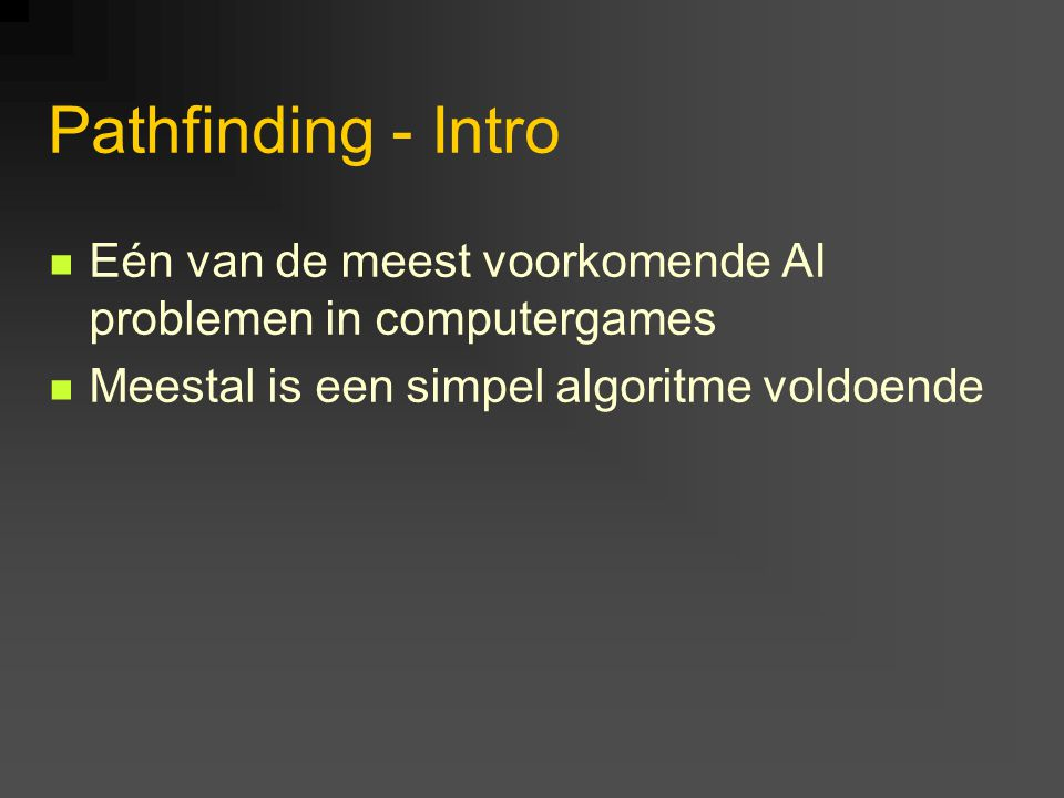 Pathfinding - A* Combinatie van Dijkstra's algoritme met de heuristiek gebruikt in Best First Search f(n) = g(n) + h(n) f(n) is de score die aan node n gegeven wordt g(n) levert de kosten op van de goedkoopste route naar n vanaf de start (Dijkstra) h(n) is de geschatte afstand van n tot het doel (Best First Search)