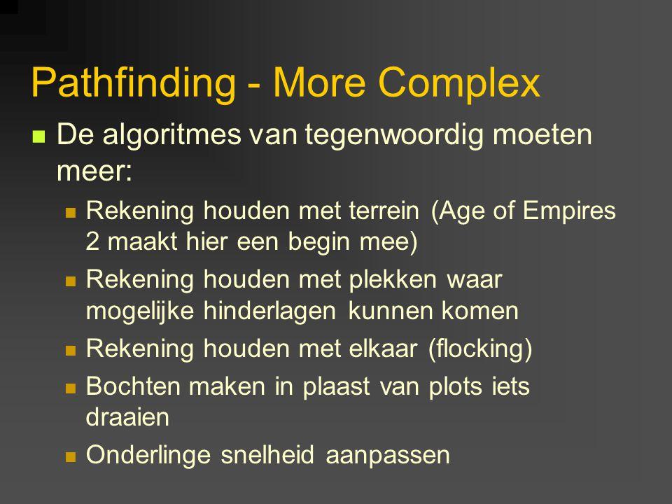 Pathfinding - More Complex De algoritmes van tegenwoordig moeten meer: Rekening houden met terrein (Age of Empires 2 maakt hier een begin mee) Rekening houden met plekken waar mogelijke hinderlagen kunnen komen Rekening houden met elkaar (flocking) Bochten maken in plaast van plots iets draaien Onderlinge snelheid aanpassen