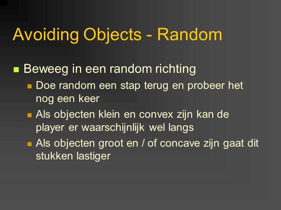 Avoiding Objects - Random Beweeg in een random richting Doe random een stap terug en probeer het nog een keer Als objecten klein en convex zijn kan de player er waarschijnlijk wel langs Als objecten groot en / of concave zijn gaat dit stukken lastiger