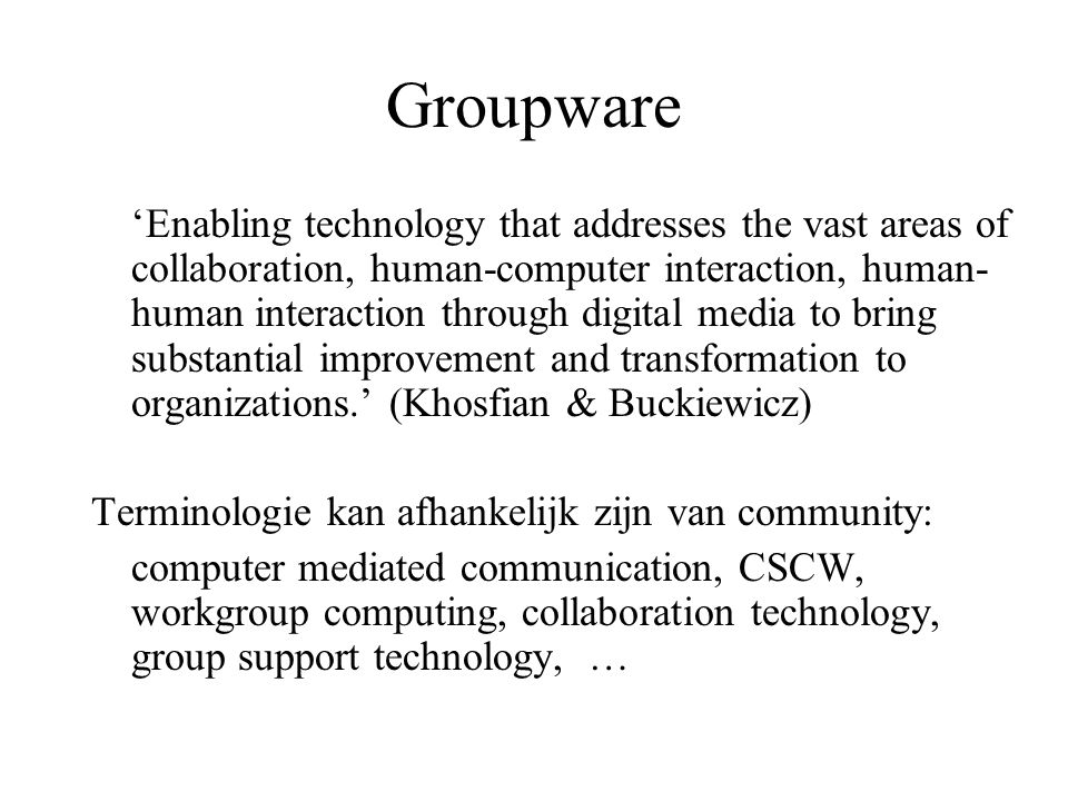 Groupware 'Enabling technology that addresses the vast areas of collaboration, human-computer interaction, human- human interaction through digital me