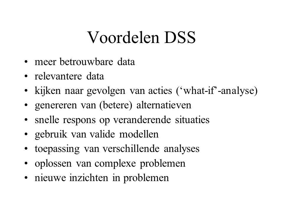 Voordelen DSS meer betrouwbare data relevantere data kijken naar gevolgen van acties ('what-if'-analyse) genereren van (betere) alternatieven snelle r
