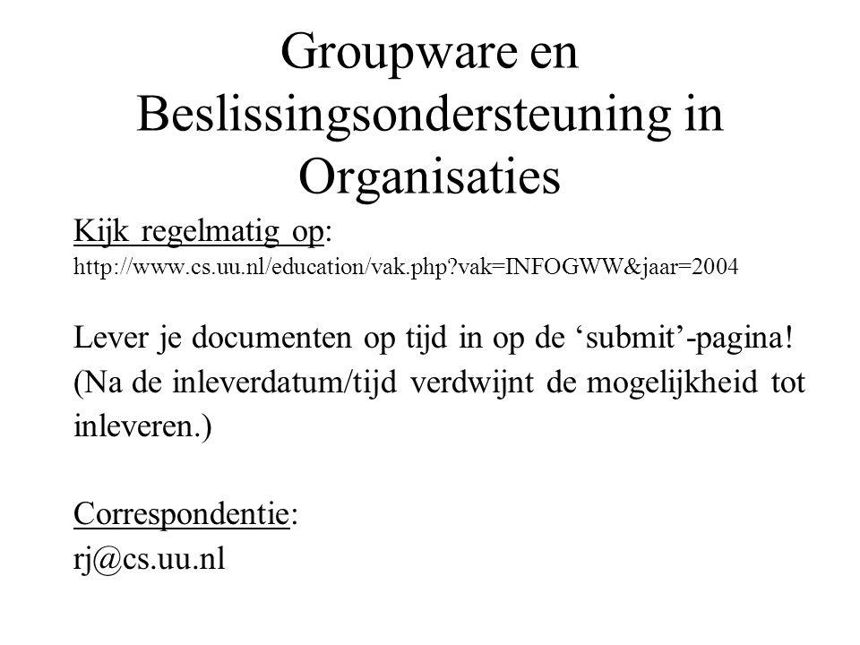 Groupware en Beslissingsondersteuning in Organisaties Kijk regelmatig op: http://www.cs.uu.nl/education/vak.php?vak=INFOGWW&jaar=2004 Lever je documen